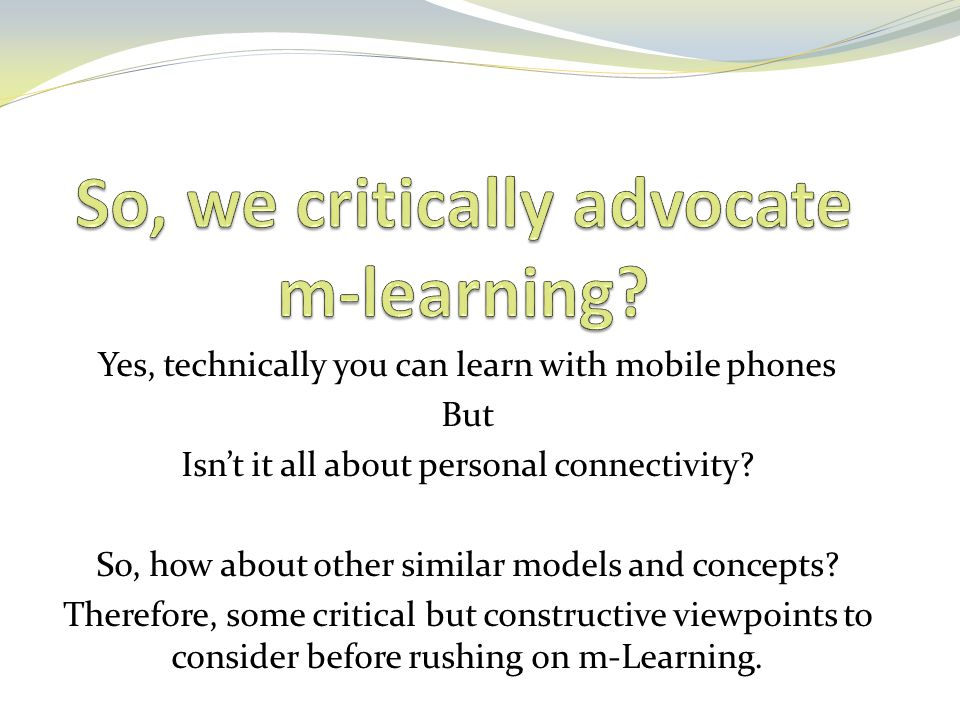 Yes, technically you can learn with mobile phones But Isn't it all about personal connectivity? So, how about other similar models and concepts? There