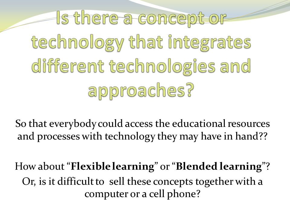 "So that everybody could access the educational resources and processes with technology they may have in hand?? How about ""Flexible learning"" or ""Blend"