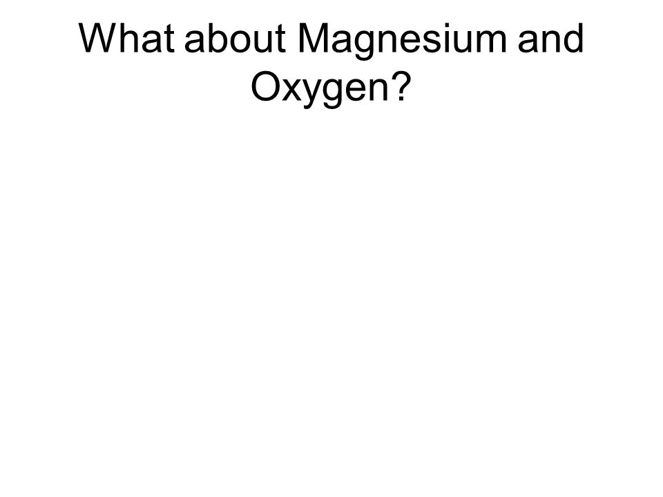 What about Magnesium and Oxygen?