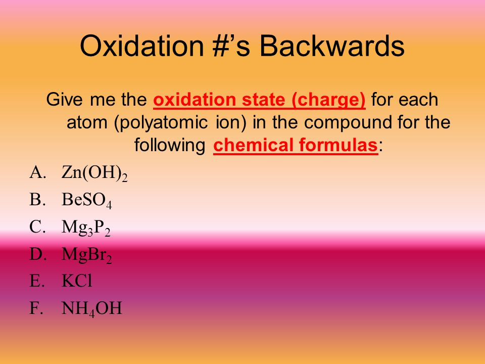 Oxidation #'s Backwards Give me the oxidation state (charge) for each atom (polyatomic ion) in the compound for the following chemical formulas: A.Zn(