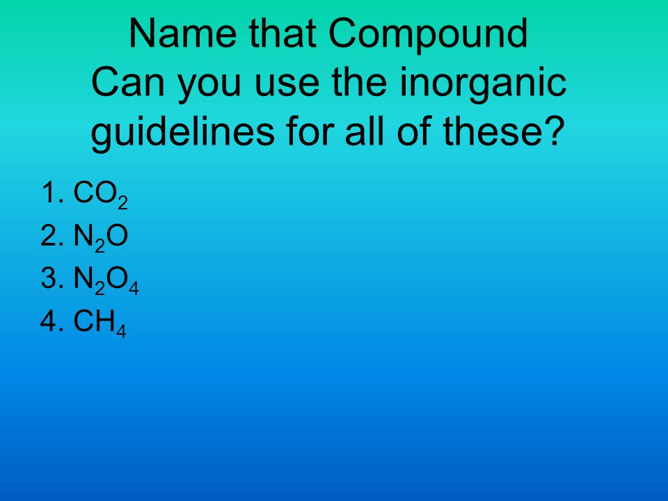 Name that Compound Can you use the inorganic guidelines for all of these? 1. CO 2 2. N 2 O 3. N 2 O 4 4. CH 4