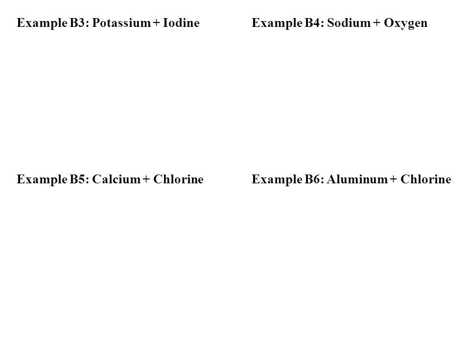 Example B3: Potassium + IodineExample B4: Sodium + Oxygen Example B5: Calcium + ChlorineExample B6: Aluminum + Chlorine