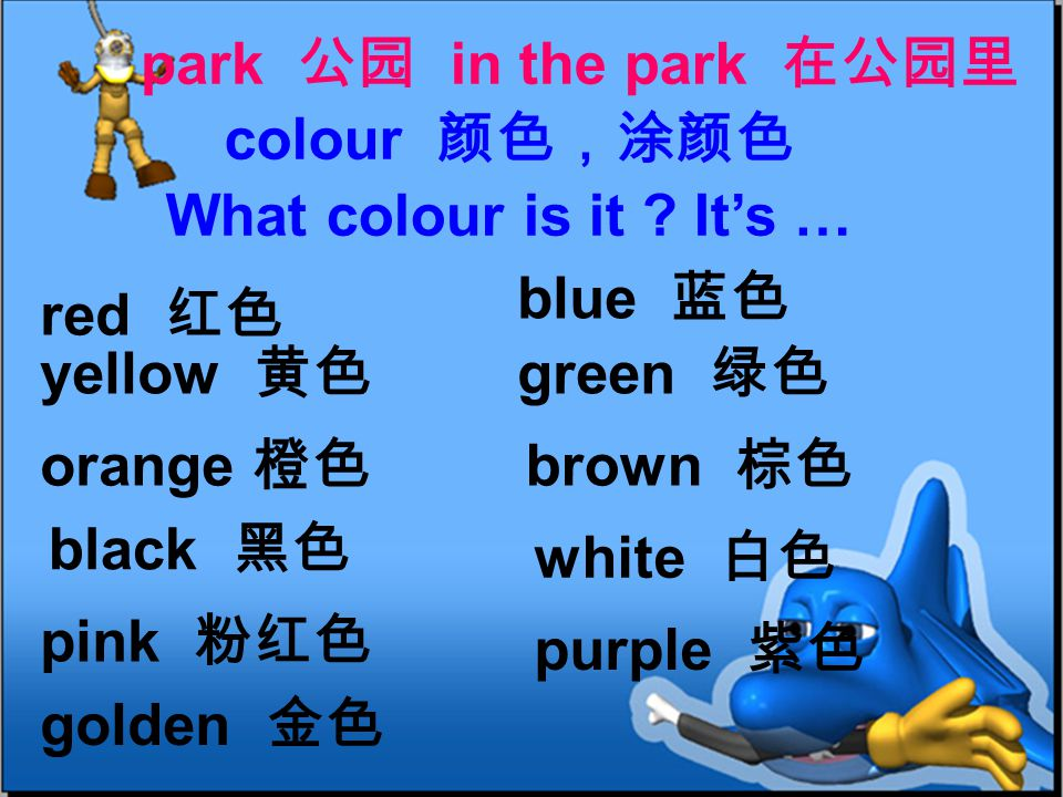red 红色 blue 蓝色 yellow 黄色 green 绿色 orange 橙色 brown 棕色 park 公园 in the park 在公园里 colour 颜色,涂颜色 black 黑色 white 白色 pink 粉红色 purple 紫色 golden 金色 What colour is it .