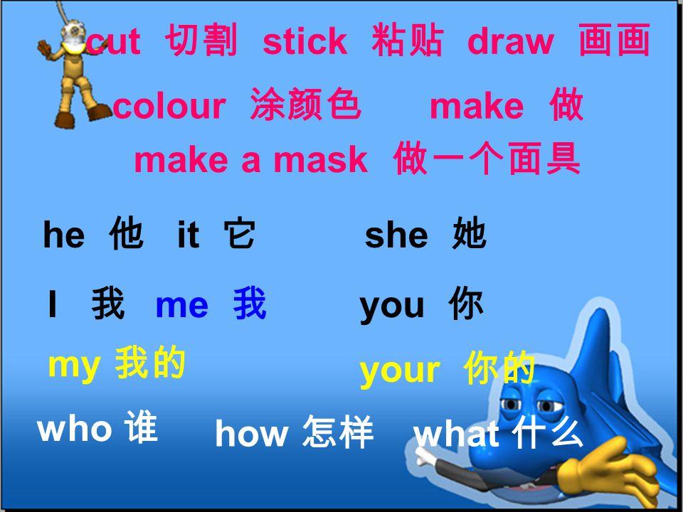 cut 切割 he 他 she 她 I 我 you 你 my 我的 your 你的 stick 粘贴 make 做 colour 涂颜色 make a mask 做一个面具 draw 画画 me 我 who 谁 how 怎样 what 什么 it 它