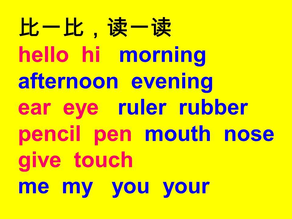 比一比,读一读 hello hi morning afternoon evening ear eye ruler rubber pencil pen mouth nose give touch me my you your