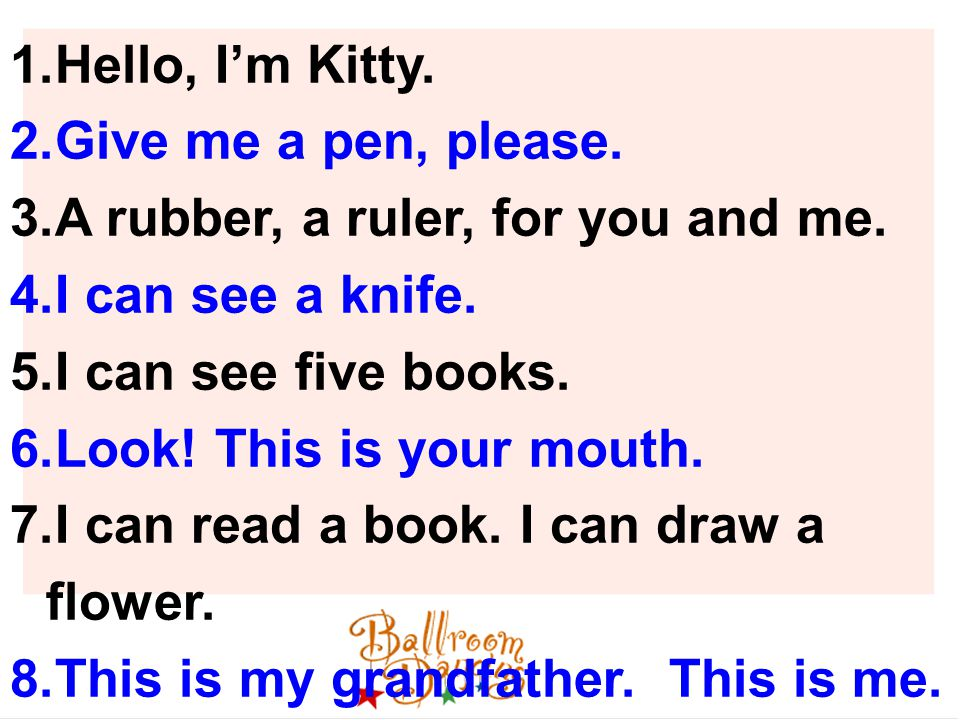 1.Hello, I'm Kitty. 2.Give me a pen, please. 3.A rubber, a ruler, for you and me.