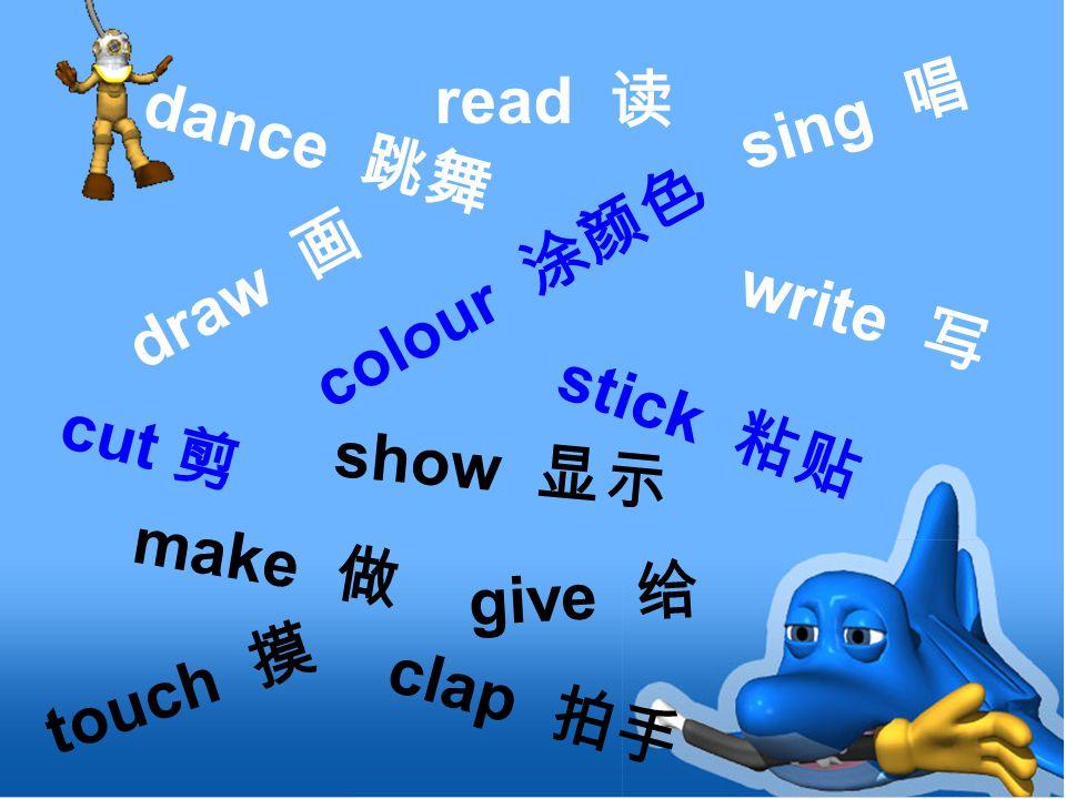 stick 粘贴 dance 跳舞 read 读 cut 剪 sing 唱 draw 画 write 写 touch 摸 colour 涂颜色 give 给 make 做 show 显示 clap 拍手
