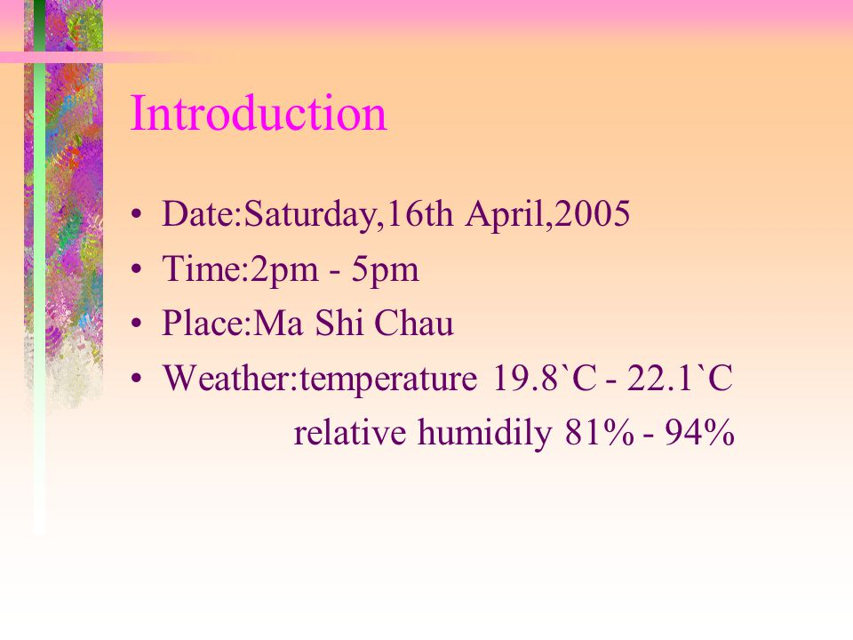 Introduction Date:Saturday,16th April,2005 Time:2pm - 5pm Place:Ma Shi Chau Weather:temperature 19.8`C - 22.1`C relative humidily 81% - 94%