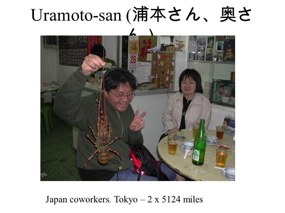 Uramoto-san ( 浦本さん、奥さ ん) Japan coworkers. Tokyo – 2 x 5124 miles