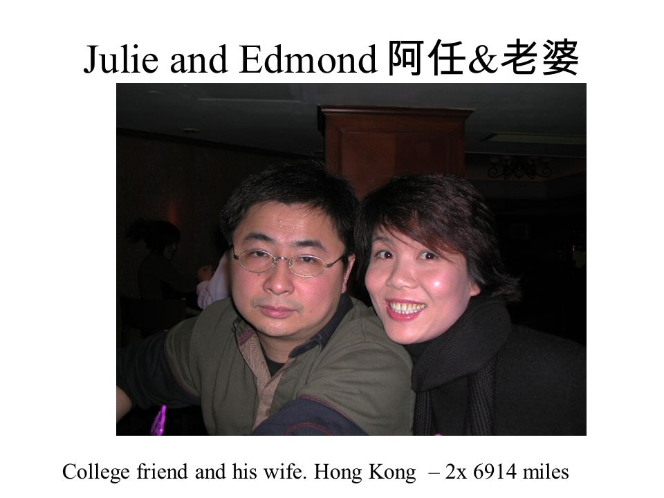 Julie and Edmond 阿任 & 老婆 College friend and his wife. Hong Kong – 2x 6914 miles