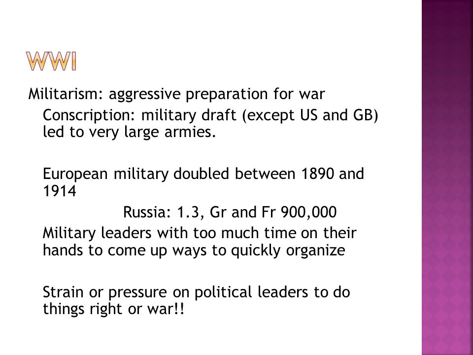 Militarism: aggressive preparation for war Conscription: military draft (except US and GB) led to very large armies.