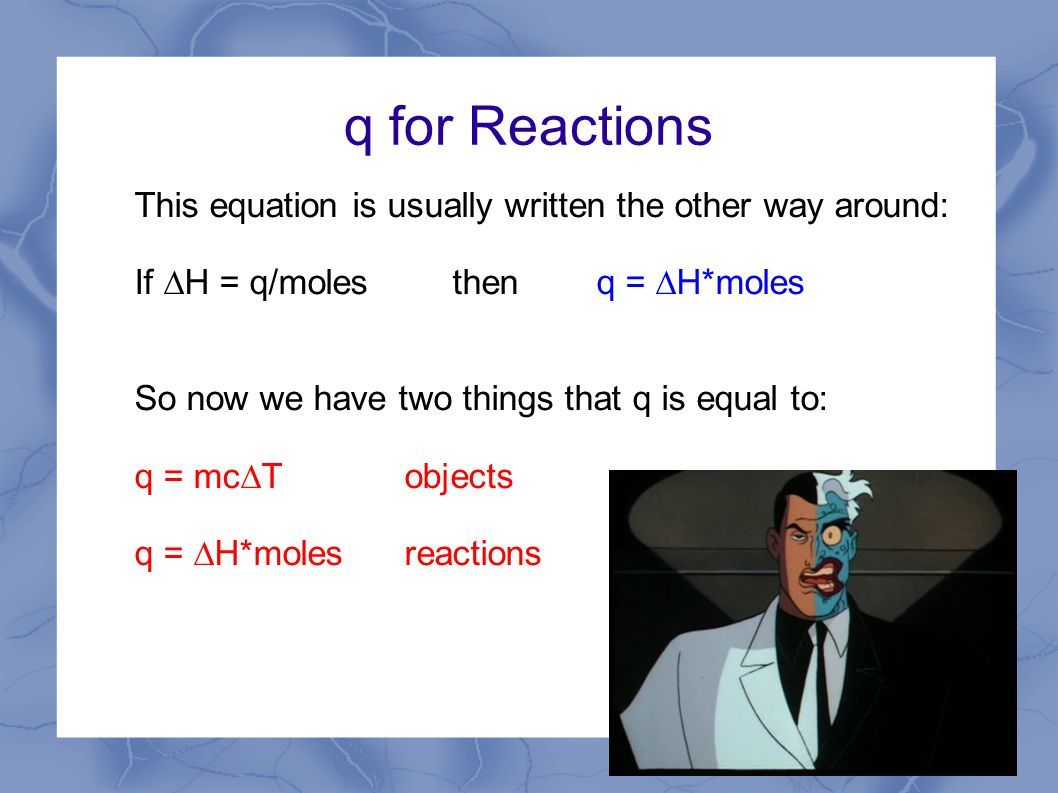 q for Reactions This equation is usually written the other way around: If  H = q/molesthen q =  H*moles So now we have two things that q is equal to: q = mc  Tobjects q =  H*molesreactions