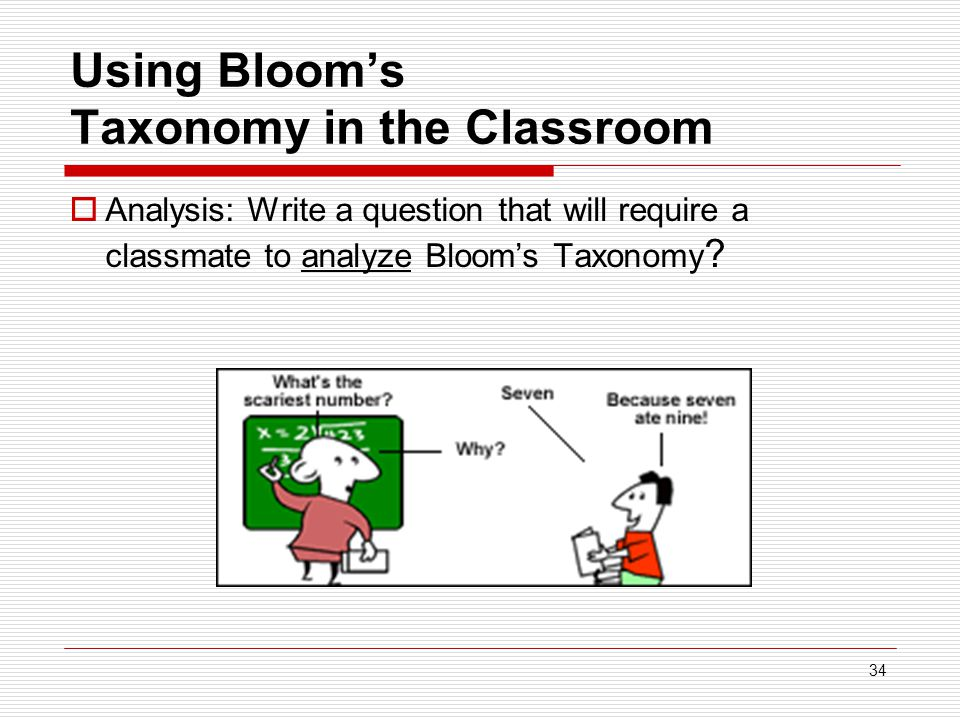 34 Using Bloom's Taxonomy in the Classroom  Analysis: Write a question that will require a classmate to analyze Bloom's Taxonomy ?