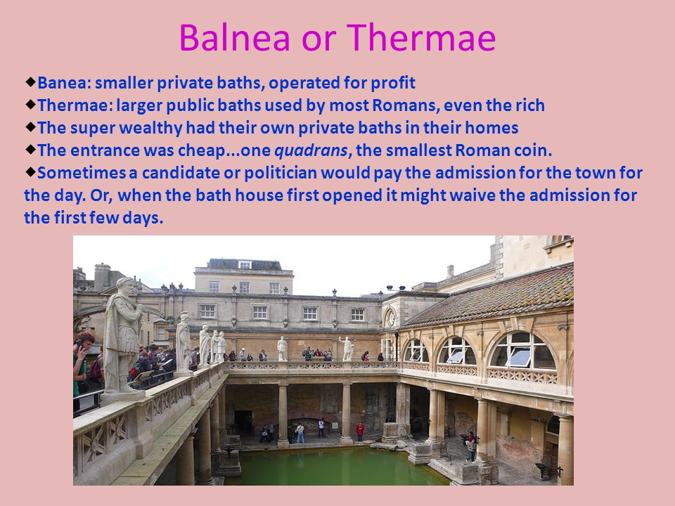Balnea or Thermae  Banea: smaller private baths, operated for profit  Thermae: larger public baths used by most Romans, even the rich  The super we