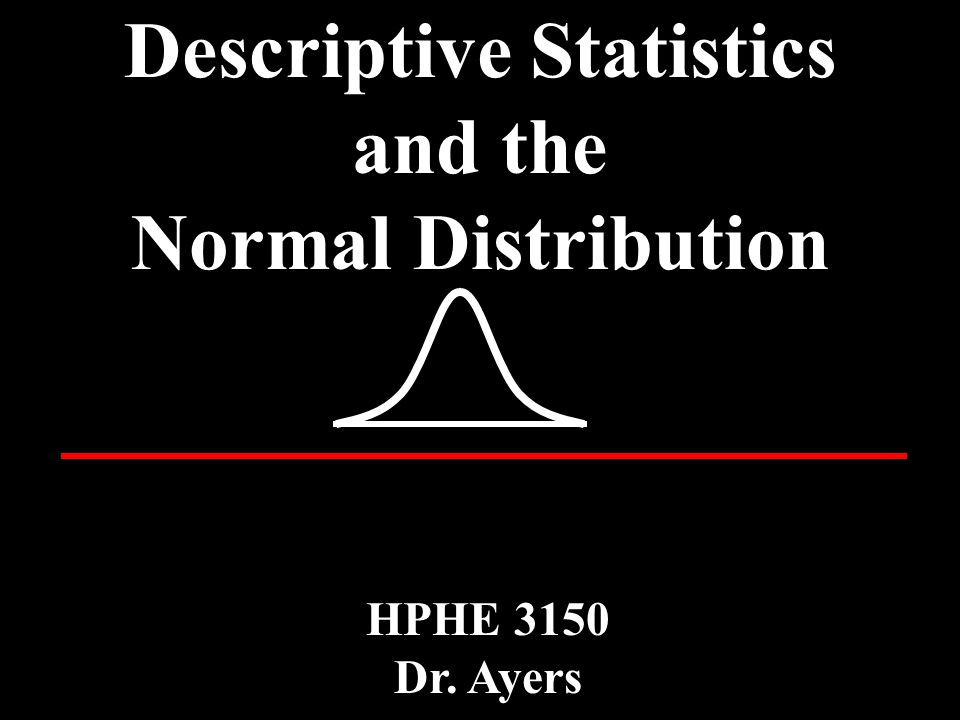 Descriptive Statistics and the Normal Distribution HPHE 3150 Dr. Ayers