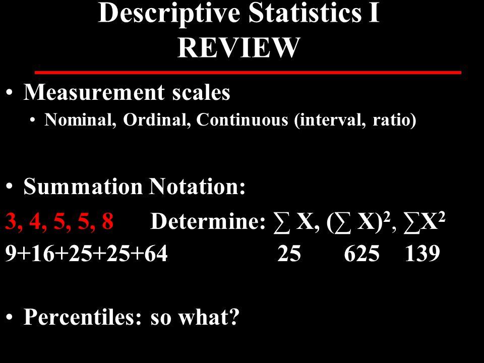 Descriptive Statistics I REVIEW Measurement scales Nominal, Ordinal, Continuous (interval, ratio) Summation Notation: 3, 4, 5, 5, 8Determine: ∑ X, (∑ X) 2, ∑X 2 9+16+25+25+64 25 625 139 Percentiles: so what