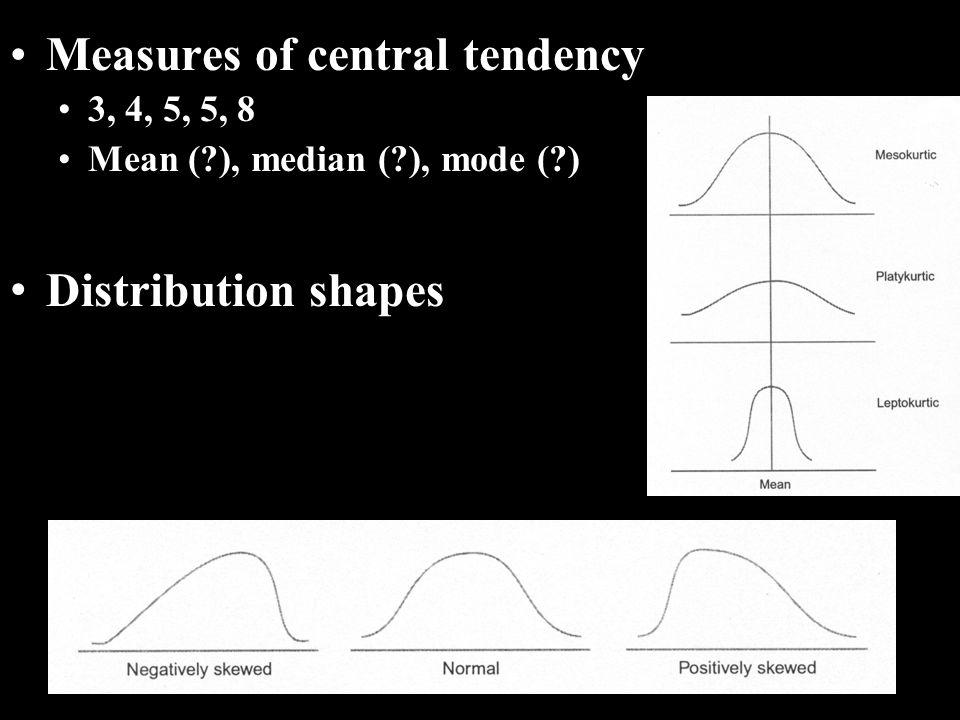 Measures of central tendency 3, 4, 5, 5, 8 Mean ( ), median ( ), mode ( ) Distribution shapes
