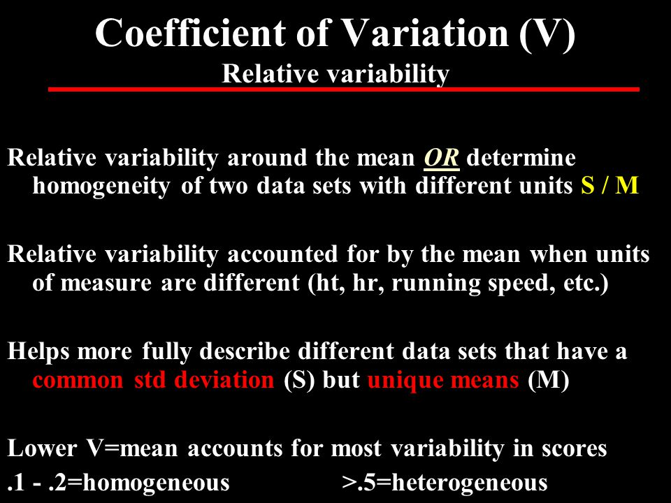 Coefficient of Variation (V) Relative variability Relative variability around the mean OR determine homogeneity of two data sets with different units S / M Relative variability accounted for by the mean when units of measure are different (ht, hr, running speed, etc.) Helps more fully describe different data sets that have a common std deviation (S) but unique means (M) Lower V=mean accounts for most variability in scores.1 -.2=homogeneous>.5=heterogeneous