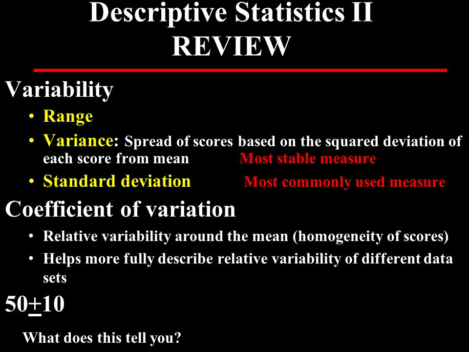 Descriptive Statistics II REVIEW Variability Range Variance: Spread of scores based on the squared deviation of each score from meanMost stable measur