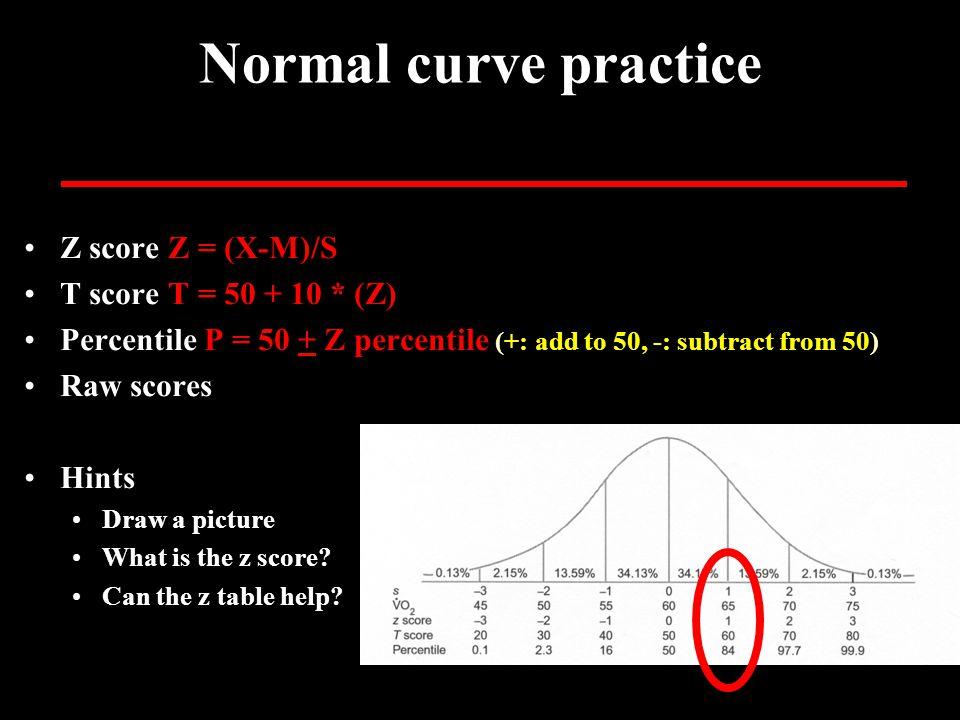 Normal curve practice Z score Z = (X-M)/S T score T = 50 + 10 * (Z) Percentile P = 50 + Z percentile (+: add to 50, -: subtract from 50) Raw scores Hi