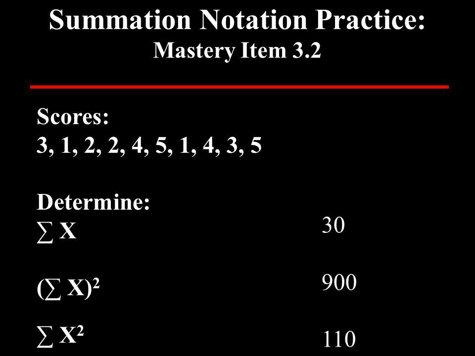 Summation Notation Practice: Mastery Item 3.2 Scores: 3, 1, 2, 2, 4, 5, 1, 4, 3, 5 Determine: ∑ X (∑ X) 2 ∑ X 2 30 900 110