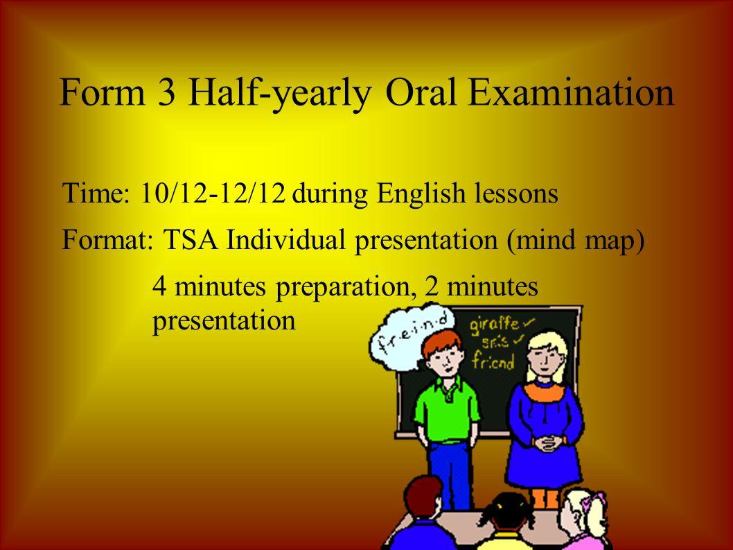 Form 3 Half-yearly Oral Examination Time: 10/12-12/12 during English lessons Format: TSA Individual presentation (mind map) 4 minutes preparation, 2 minutes presentation