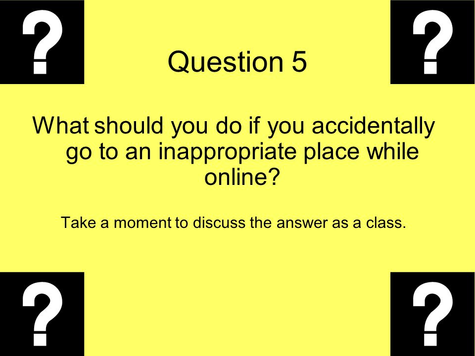 Question 5 What should you do if you accidentally go to an inappropriate place while online? Take a moment to discuss the answer as a class.