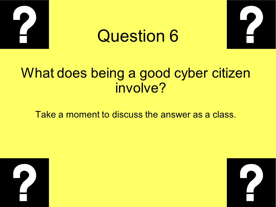 Question 6 What does being a good cyber citizen involve? Take a moment to discuss the answer as a class.
