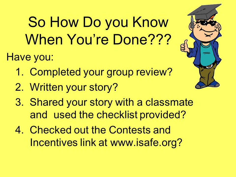 So How Do you Know When You're Done??? Have you: 1. Completed your group review? 2. Written your story? 3. Shared your story with a classmate and used