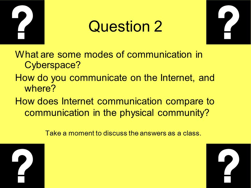 Question 2 What are some modes of communication in Cyberspace? How do you communicate on the Internet, and where? How does Internet communication comp