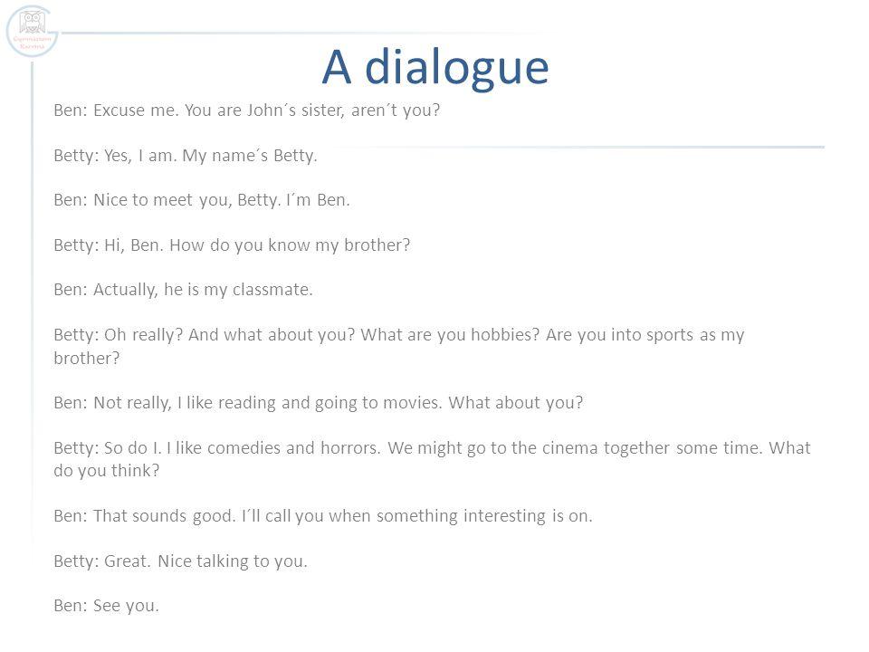 A dialogue Ben: Excuse me.You are John´s sister, aren´t you.
