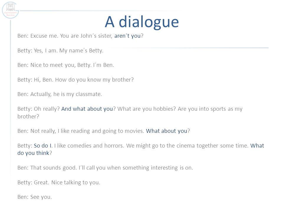 A dialogue Ben: Excuse me. You are John´s sister, aren´t you.