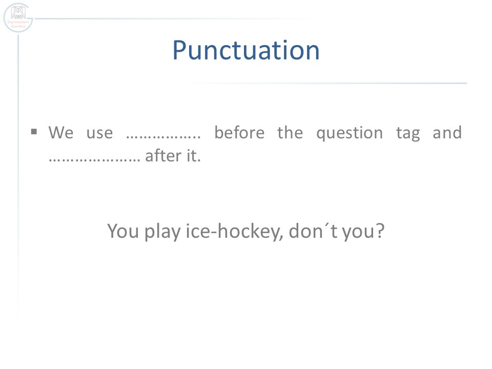 Punctuation  We use …………….. before the question tag and ………………… after it.