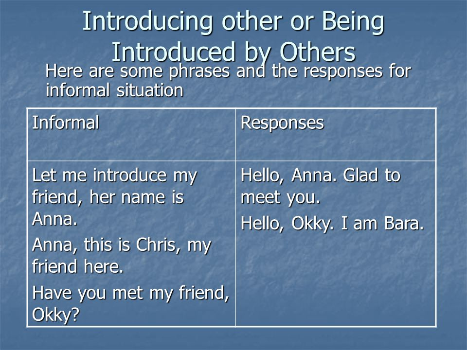 Introducing other or Being Introduced by Others Here are some phrases and the responses for informal situation Here are some phrases and the responses