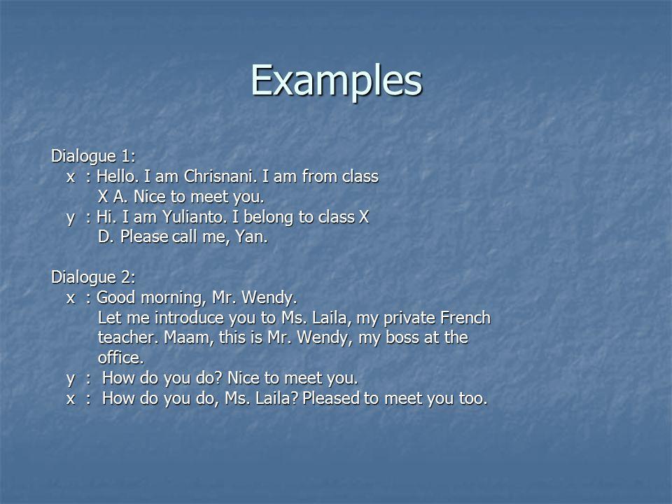 Examples Dialogue 1: Dialogue 1: x : Hello. I am Chrisnani. I am from class x : Hello. I am Chrisnani. I am from class X A. Nice to meet you. X A. Nic