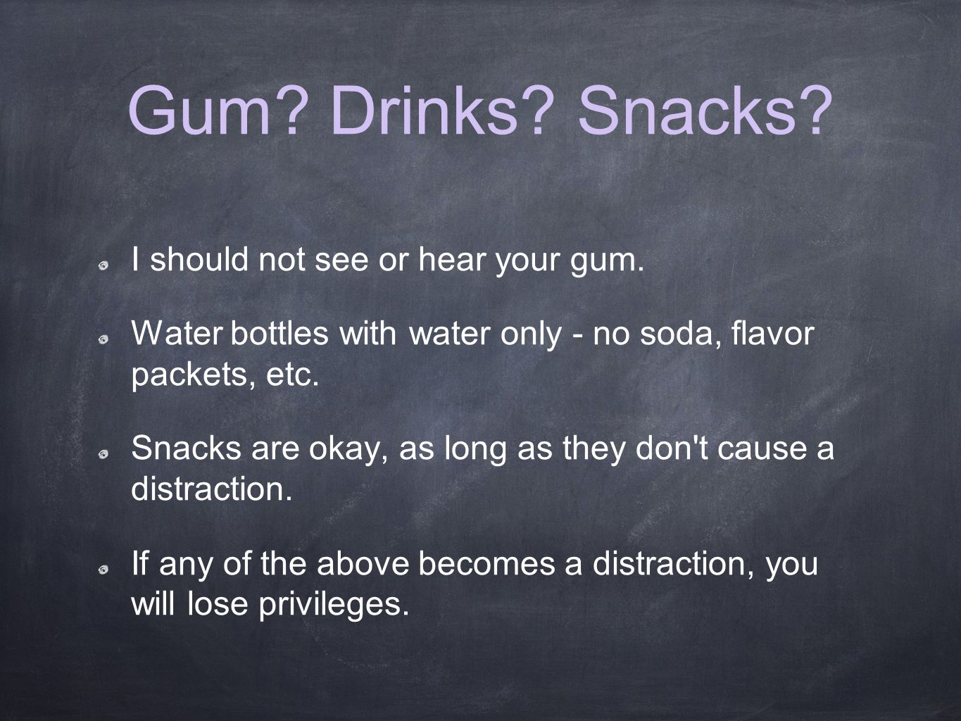 Gum. Drinks. Snacks. I should not see or hear your gum.