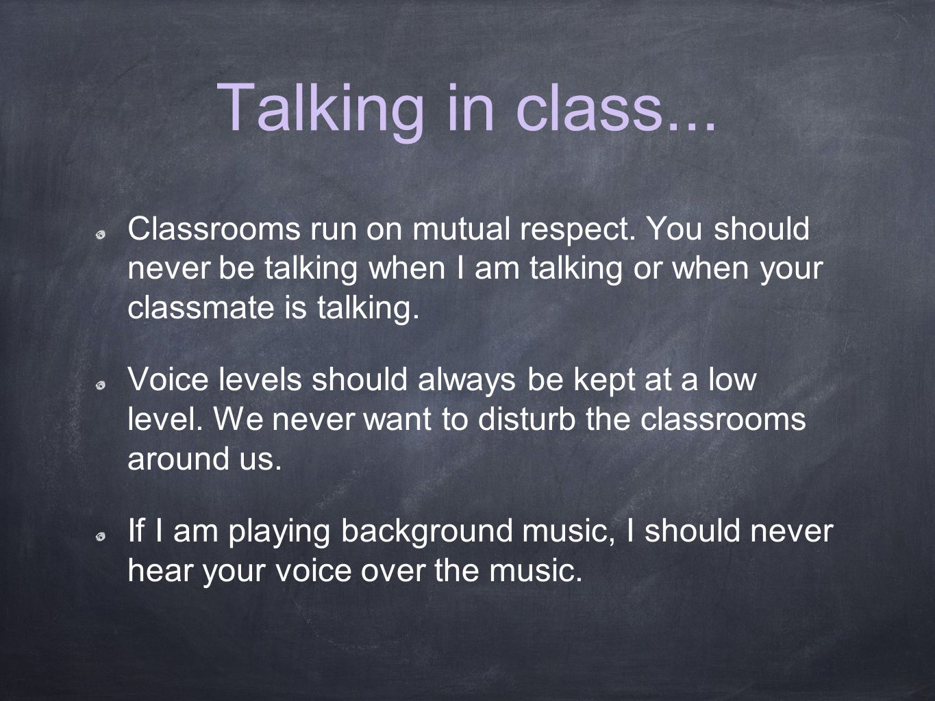 Talking in class... Classrooms run on mutual respect. You should never be talking when I am talking or when your classmate is talking. Voice levels sh