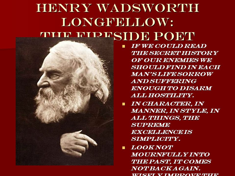 Henry Wadsworth Longfellow: The Fireside Poet If we could read the secret history of our enemies we should find in each man s life sorrow and suffering enough to disarm all hostility.