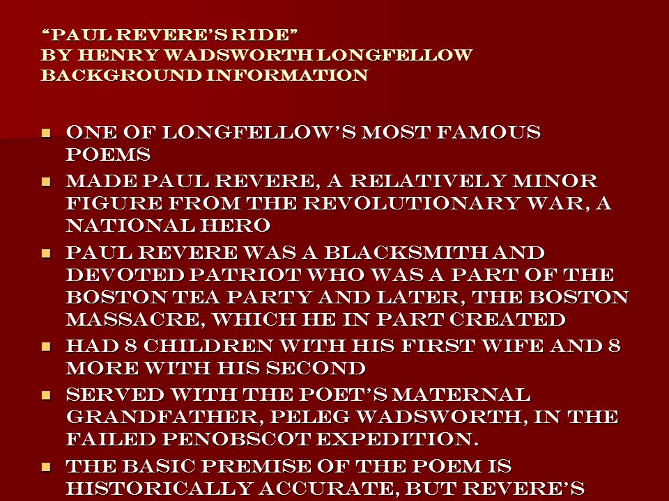 Paul Revere s Ride by Henry Wadsworth Longfellow Background Information One of Longfellow's most famous poems One of Longfellow's most famous poems Made Paul Revere, a relatively minor figure from the Revolutionary War, a national hero Made Paul Revere, a relatively minor figure from the Revolutionary War, a national hero Paul Revere was a blacksmith and devoted patriot who was a part of the Boston Tea Party and later, The Boston Massacre, which he in part created Paul Revere was a blacksmith and devoted patriot who was a part of the Boston Tea Party and later, The Boston Massacre, which he in part created Had 8 children with his first wife and 8 more with his second Had 8 children with his first wife and 8 more with his second Served with the poet s maternal grandfather, Peleg Wadsworth, in the failed Penobscot expedition.