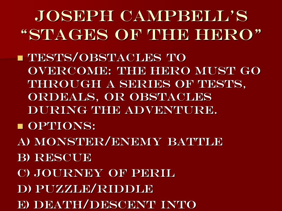 Joseph Campbell's Stages of the Hero Tests/Obstacles to Overcome: The Hero must go through a series of tests, ordeals, or obstacles during the adventure.