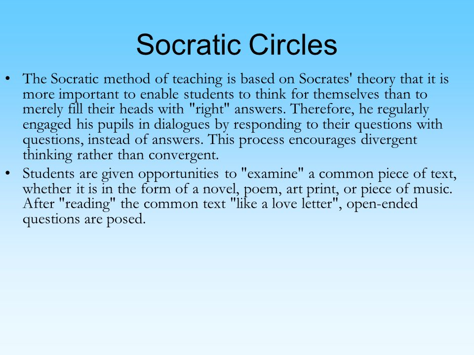 Socratic Circles The Socratic method of teaching is based on Socrates theory that it is more important to enable students to think for themselves than to merely fill their heads with right answers.