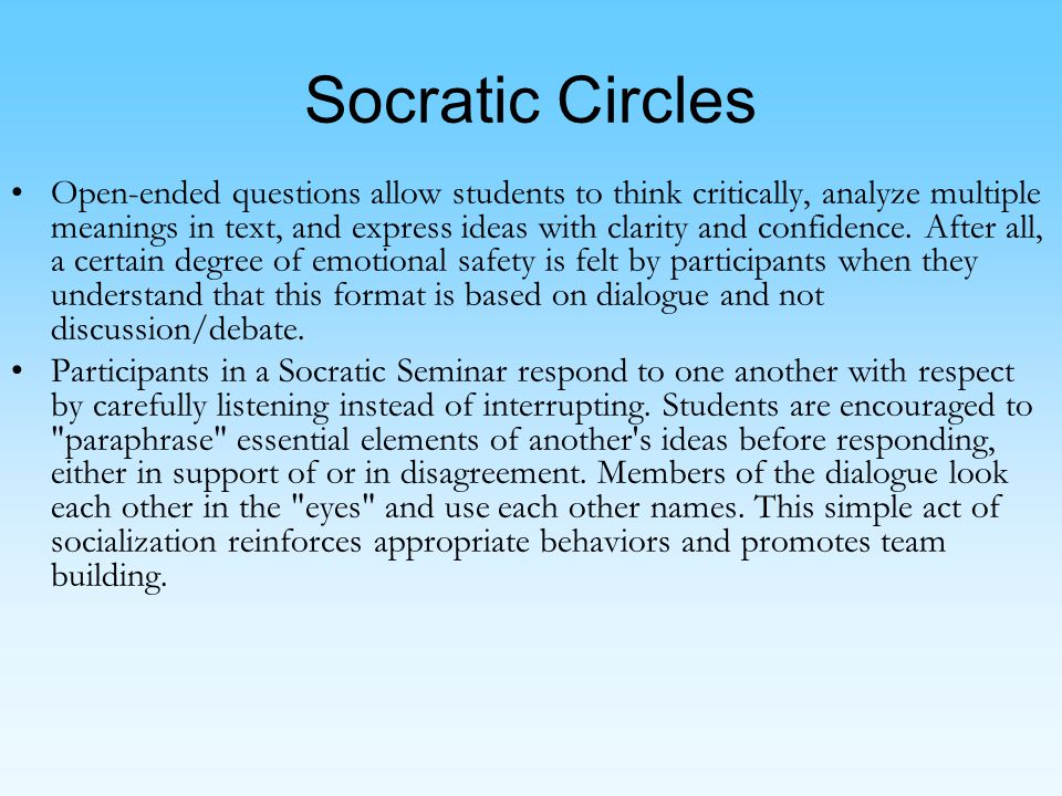 Socratic Circles Open-ended questions allow students to think critically, analyze multiple meanings in text, and express ideas with clarity and confidence.