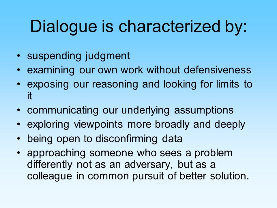 Dialogue is characterized by: suspending judgment examining our own work without defensiveness exposing our reasoning and looking for limits to it communicating our underlying assumptions exploring viewpoints more broadly and deeply being open to disconfirming data approaching someone who sees a problem differently not as an adversary, but as a colleague in common pursuit of better solution.