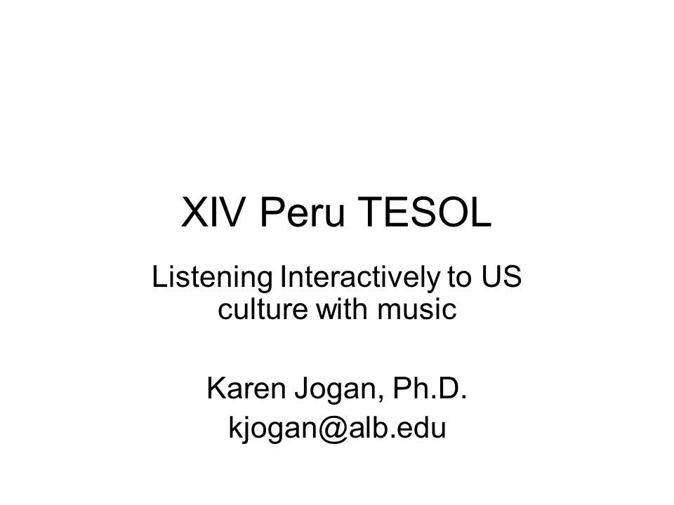 XIV Peru TESOL Listening Interactively to US culture with music Karen Jogan, Ph.D. kjogan@alb.edu