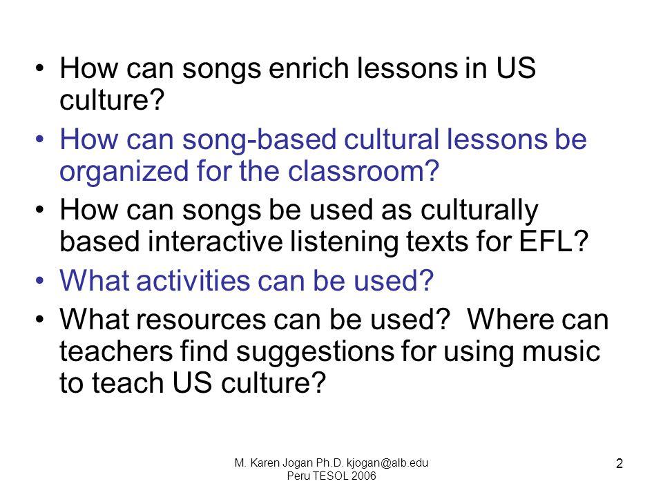 M. Karen Jogan Ph.D. kjogan@alb.edu Peru TESOL 2006 2 How can songs enrich lessons in US culture.
