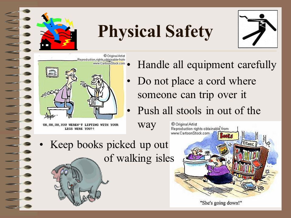Physical Safety Handle all equipment carefully Do not place a cord where someone can trip over it Push all stools in out of the way Keep books picked