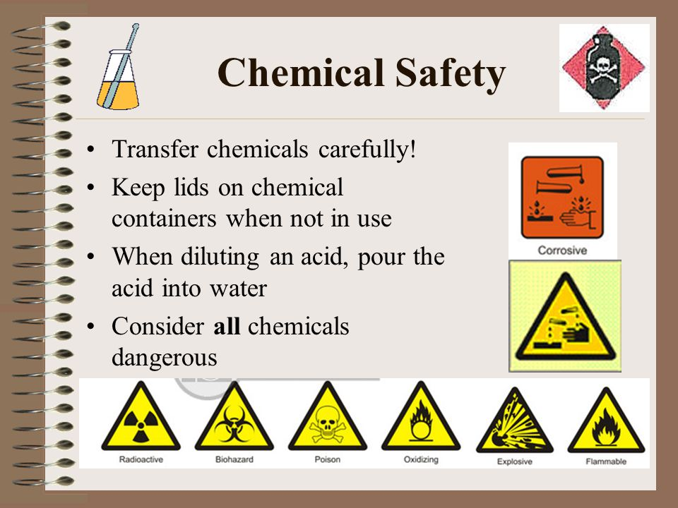 Chemical Safety Transfer chemicals carefully! Keep lids on chemical containers when not in use When diluting an acid, pour the acid into water Conside