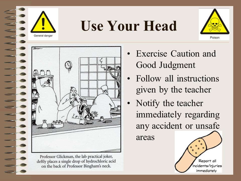 Use Your Head Exercise Caution and Good Judgment Follow all instructions given by the teacher Notify the teacher immediately regarding any accident or