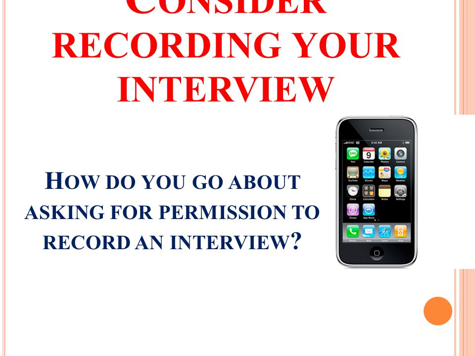 C ONSIDER RECORDING YOUR INTERVIEW H OW DO YOU GO ABOUT ASKING FOR PERMISSION TO RECORD AN INTERVIEW