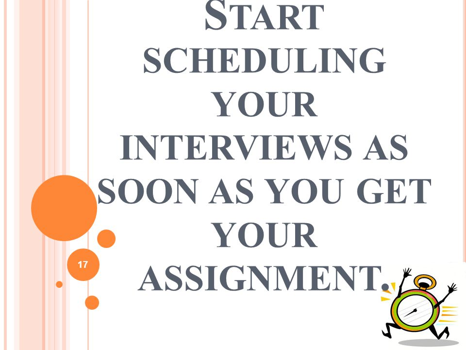 17 B E RESPECTFUL OF YOUR SOURCES S TART SCHEDULING YOUR INTERVIEWS AS SOON AS YOU GET YOUR ASSIGNMENT.